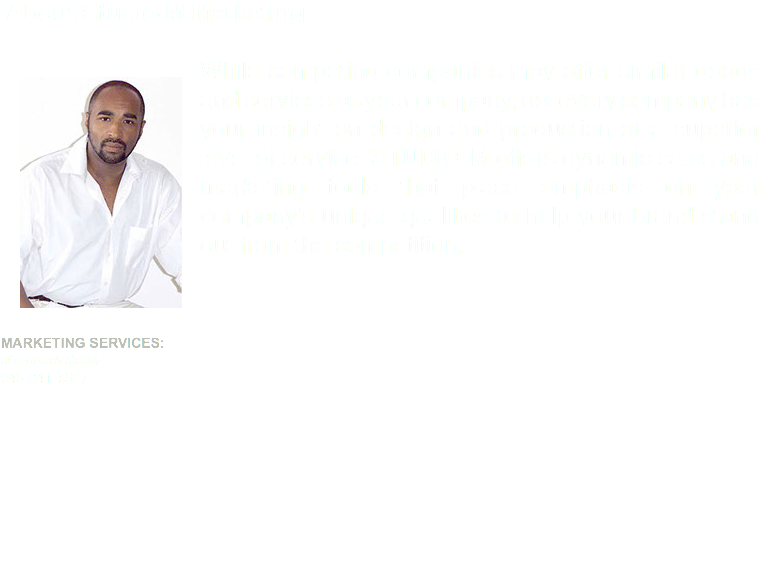 About Studio-M Marketing While competing companies may offer similar goods and services as your company, not every company has your insight on design and production or a superior level of service. STUDIO-M offers dynamic sales and marketing tools that place emphasis on your company's unique qualities to help your brand stand out from the competition.  Marketing Services: Macintosh Smith646-841-7527